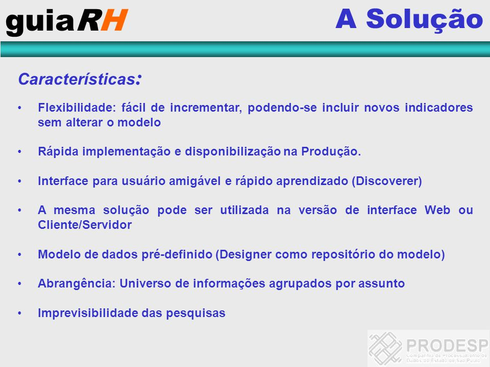 guiaRH A Solução Características : Flexibilidade: fácil de incrementar, podendo-se incluir novos indicadores sem alterar o modelo Rápida implementação