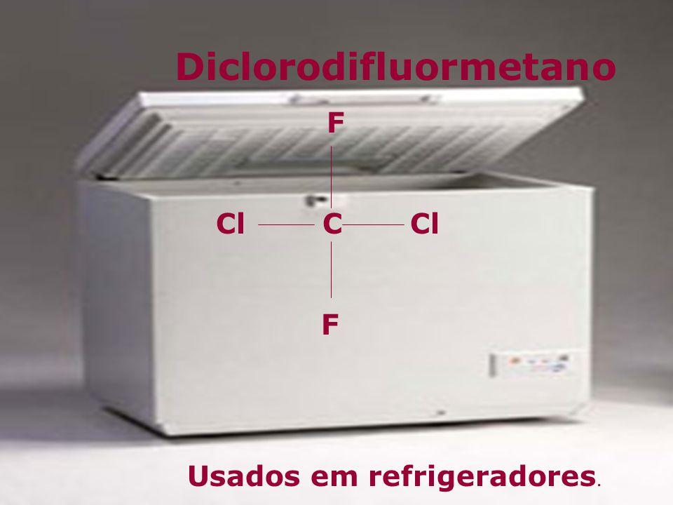 Diclorodifluormetano F Cl C F Usados em refrigeradores.