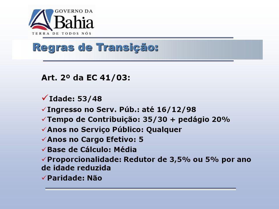 Regras de Transição: Regras de Transição: Art. 2º da EC 41/03: Idade: 53/48 Ingresso no Serv. Púb.: até 16/12/98 Tempo de Contribuição: 35/30 + pedági