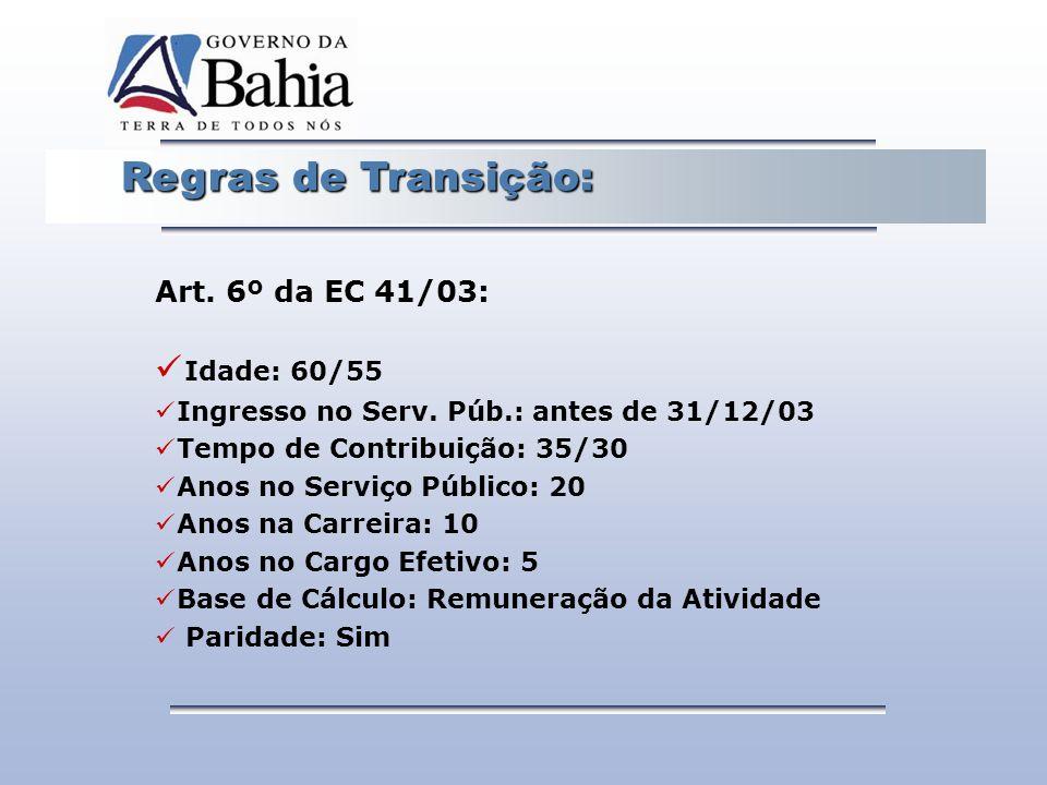 Regras de Transição: Regras de Transição: Art. 6º da EC 41/03: Idade: 60/55 Ingresso no Serv. Púb.: antes de 31/12/03 Tempo de Contribuição: 35/30 Ano