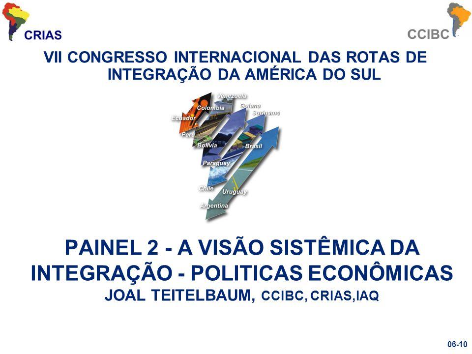 VII CONGRESSO INTERNACIONAL DAS ROTAS DE INTEGRAÇÃO DA AMÉRICA DO SUL PAINEL 2 - A VISÃO SISTÊMICA DA INTEGRAÇÃO - POLITICAS ECONÔMICAS JOAL TEITELBAUM, CCIBC, CRIAS,IAQ 06-10