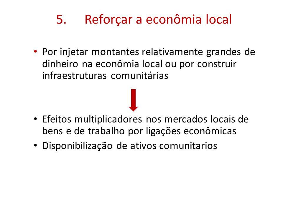 5.Reforçar a econômia local Por injetar montantes relativamente grandes de dinheiro na econômia local ou por construir infraestruturas comunitárias Efeitos multiplicadores nos mercados locais de bens e de trabalho por ligações econômicas Disponibilização de ativos comunitarios