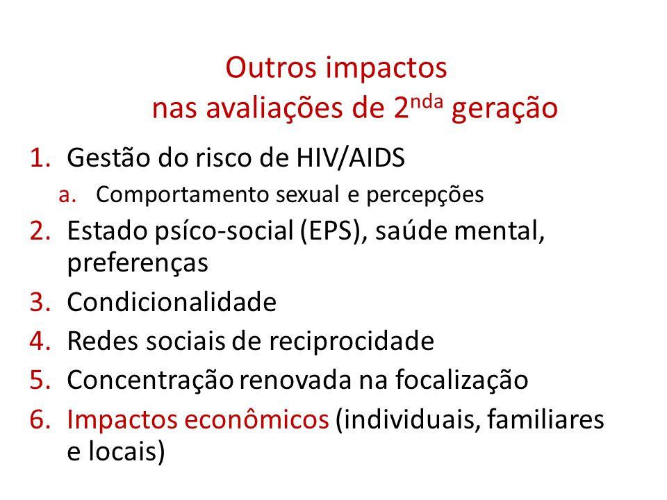 Outros impactos nas avaliações de 2 nda geração 1.Gestão do risco de HIV/AIDS a.Comportamento sexual e percepções 2.Estado psíco-social (EPS), saúde mental, preferenças 3.Condicionalidade 4.Redes sociais de reciprocidade 5.Concentração renovada na focalização 6.Impactos econômicos (individuais, familiares e locais)