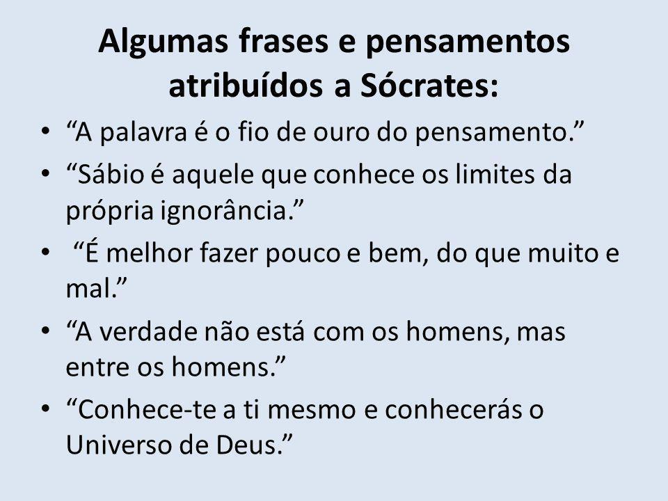 Algumas frases e pensamentos atribuídos a Sócrates: A palavra é o fio de ouro do pensamento. Sábio é aquele que conhece os limites da própria ignorânc