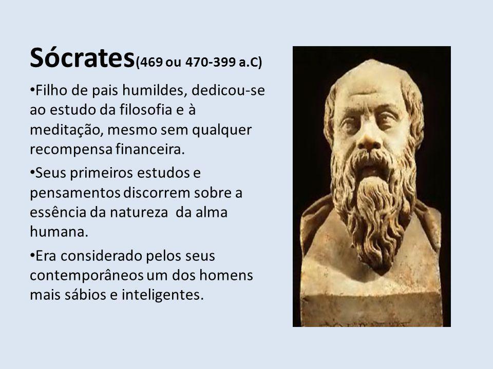 Sócrates (469 ou 470-399 a.C) Filho de pais humildes, dedicou-se ao estudo da filosofia e à meditação, mesmo sem qualquer recompensa financeira. Seus
