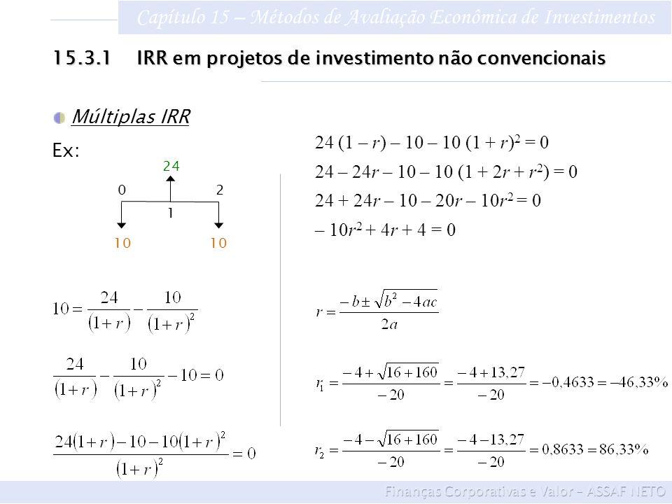 Capítulo 15 – Métodos de Avaliação Econômica de Investimentos 15.3.1 IRR em projetos de investimento não convencionais Múltiplas IRR Ex: 24 (1 – r) –