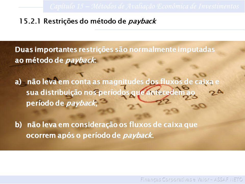 Capítulo 15 – Métodos de Avaliação Econômica de Investimentos 15.2.1Restrições do método de payback ALTER- NATIVA VALOR DO INVESTI- MENTO FLUXOS DE CAIXA ANO 1ANO 2ANO 3ANO 4ANO 5 C $ 500.000$ 400.000$ 100.000$ 50.000 D $ 500.000$ 100.000$ 400.000$ 300.000 O payback das duas alternativas é igual a dois anos, podendo ser implementados se o prazo fixado pela empresa for esse e os projetos forem considerados independentes Porém, é nítida a preferência por C, em razão de promover um retorno, em termos de fluxos de caixa, 80% do valor do investimento no primeiro ano e os 20% restantes no segundo ano