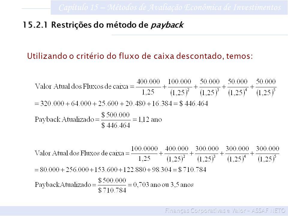 Capítulo 15 – Métodos de Avaliação Econômica de Investimentos A alternativa D tem benefícios mais elevados após o período de payback O investimento C é inviável economicamente, pois produz um resultado maior que 1 15.2.1Restrições do método de payback Conclusões do critério do fluxo de caixa descontado: A alternativa D dá um retorno mais rápido, podendo ser definida como economicamente mais atraente