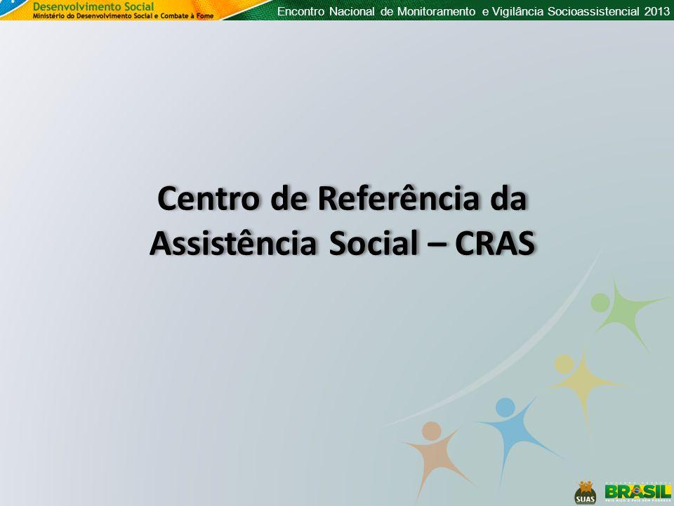 Encontro Nacional de Monitoramento e Vigilância Socioassistencial 2013 Centro de Referência da Assistência Social – CRAS Centro de Referência da Assis