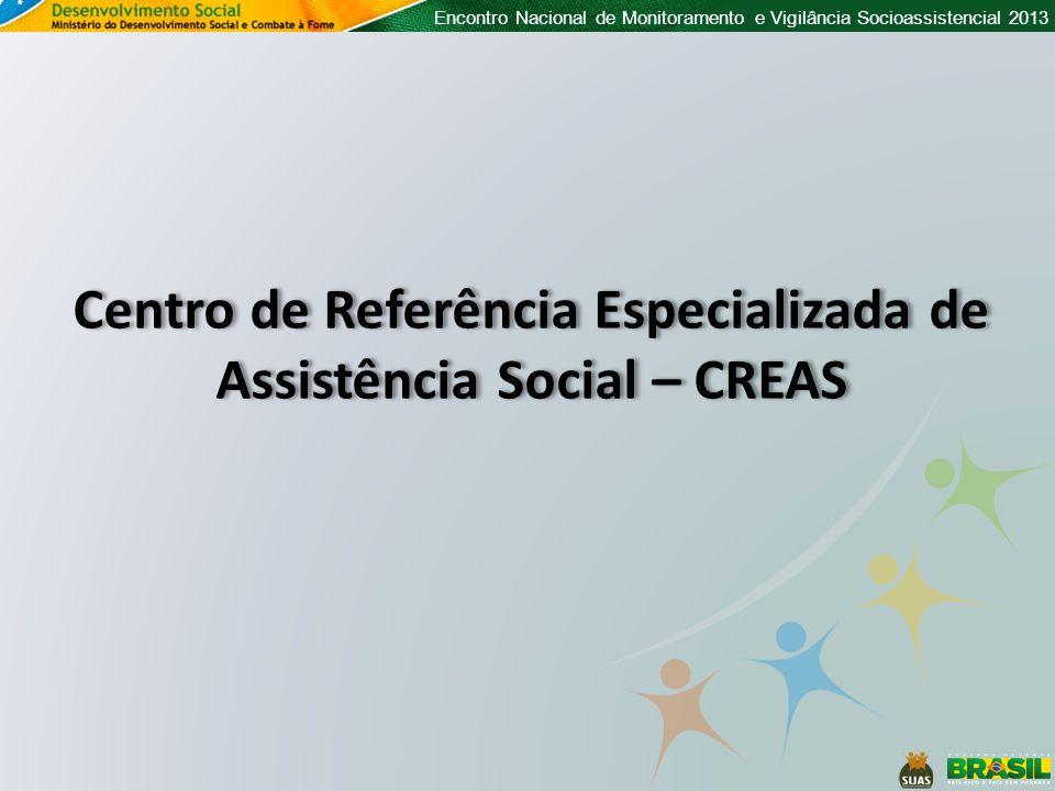 Encontro Nacional de Monitoramento e Vigilância Socioassistencial 2013 Centro de Referência Especializada de Assistência Social – CREAS