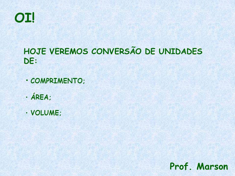 OI! Prof. Marson HOJE VEREMOS CONVERSÃO DE UNIDADES DE: COMPRIMENTO; ÁREA; VOLUME;