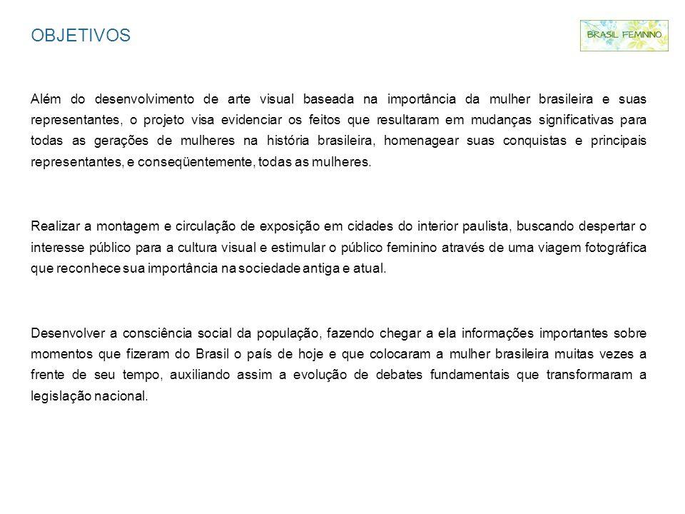OBJETIVOS Além do desenvolvimento de arte visual baseada na importância da mulher brasileira e suas representantes, o projeto visa evidenciar os feito