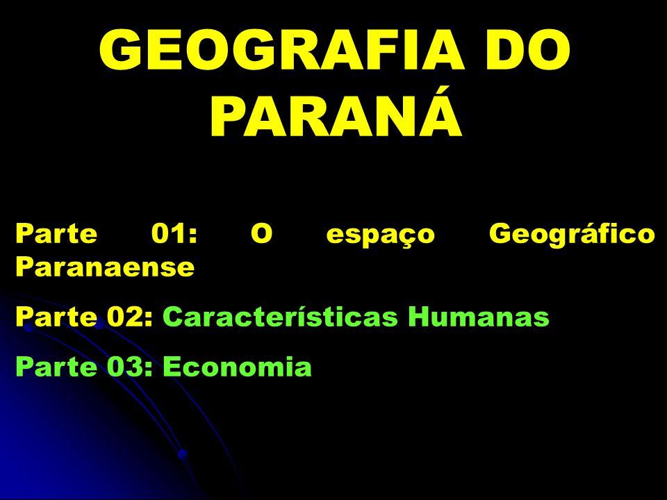 GEOGRAFIA DO PARANÁ Parte 01: O espaço Geográfico Paranaense Parte 02: Características Humanas Parte 03: Economia