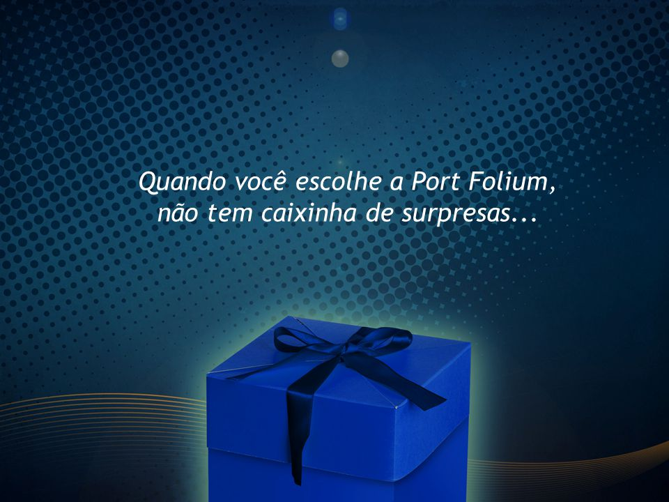 Quando você escolhe a Port Folium, não tem caixinha de surpresas...