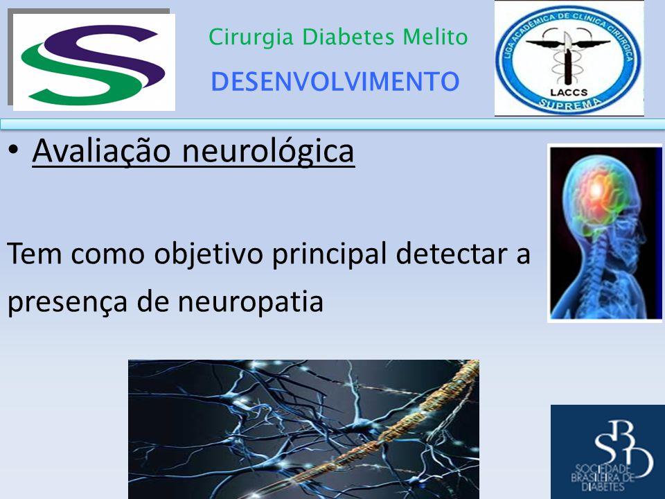 DESENVOLVIMENTO Cirurgia Diabetes Melito Avaliação neurológica Tem como objetivo principal detectar a presença de neuropatia