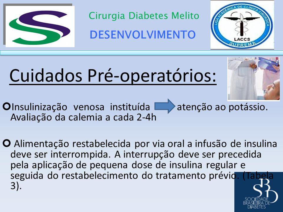 DESENVOLVIMENTO Cirurgia Diabetes Melito Cuidados Pré-operatórios: Insulinização venosa instituída atenção ao potássio. Avaliação da calemia a cada 2-