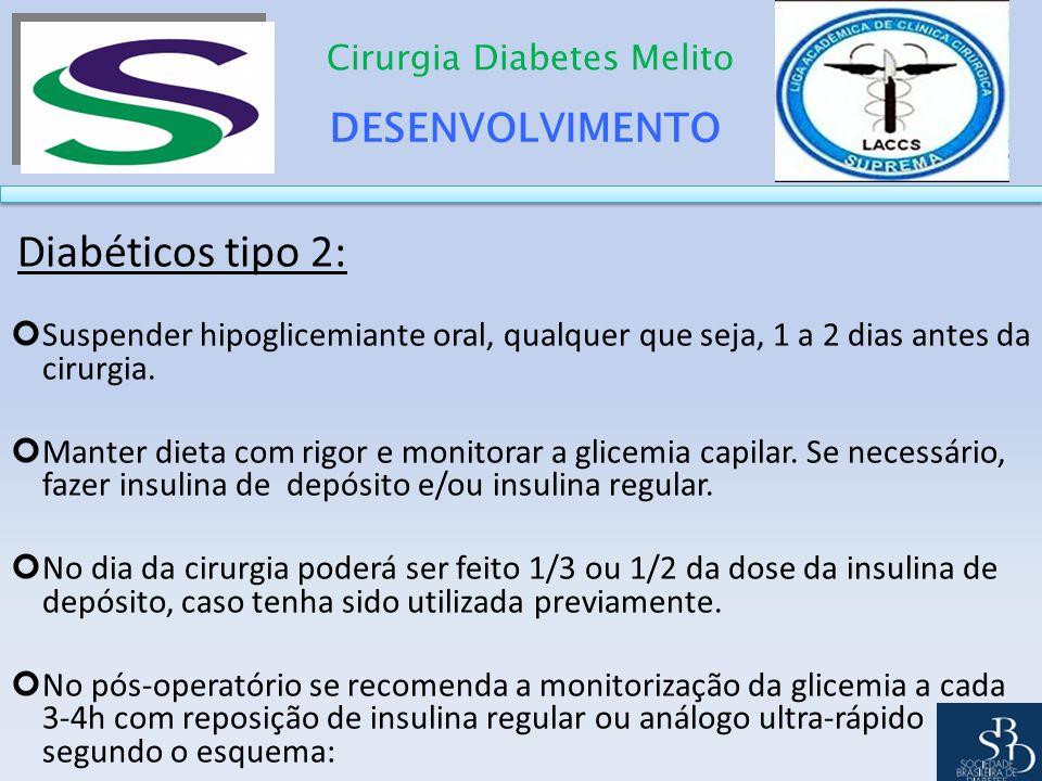 DESENVOLVIMENTO Cirurgia Diabetes Melito Diabéticos tipo 2: Suspender hipoglicemiante oral, qualquer que seja, 1 a 2 dias antes da cirurgia. Manter di