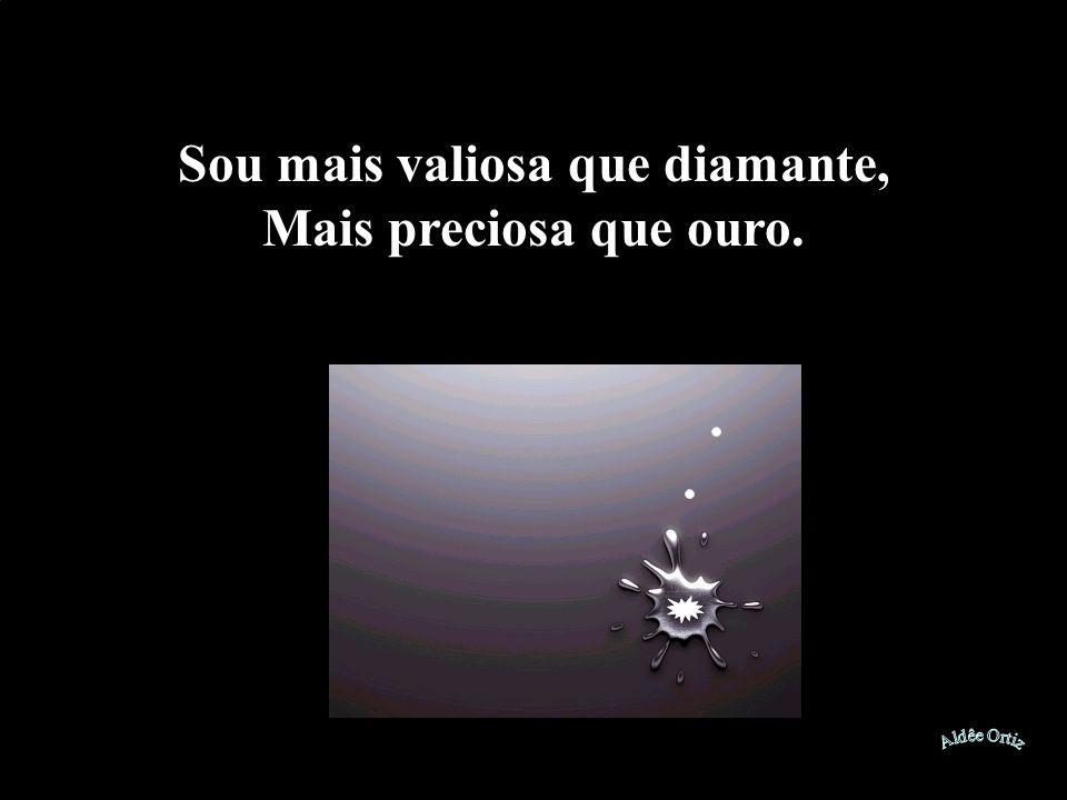 Sou mais valiosa que diamante, Mais preciosa que ouro.