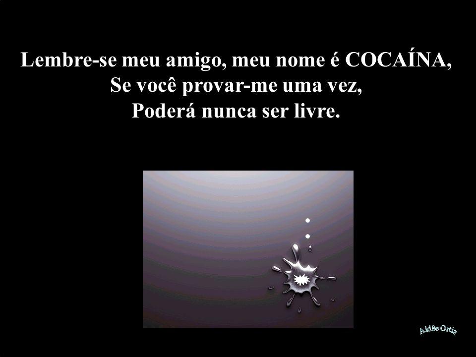 Lembre-se meu amigo, meu nome é COCAÍNA, Se você provar-me uma vez, Poderá nunca ser livre.