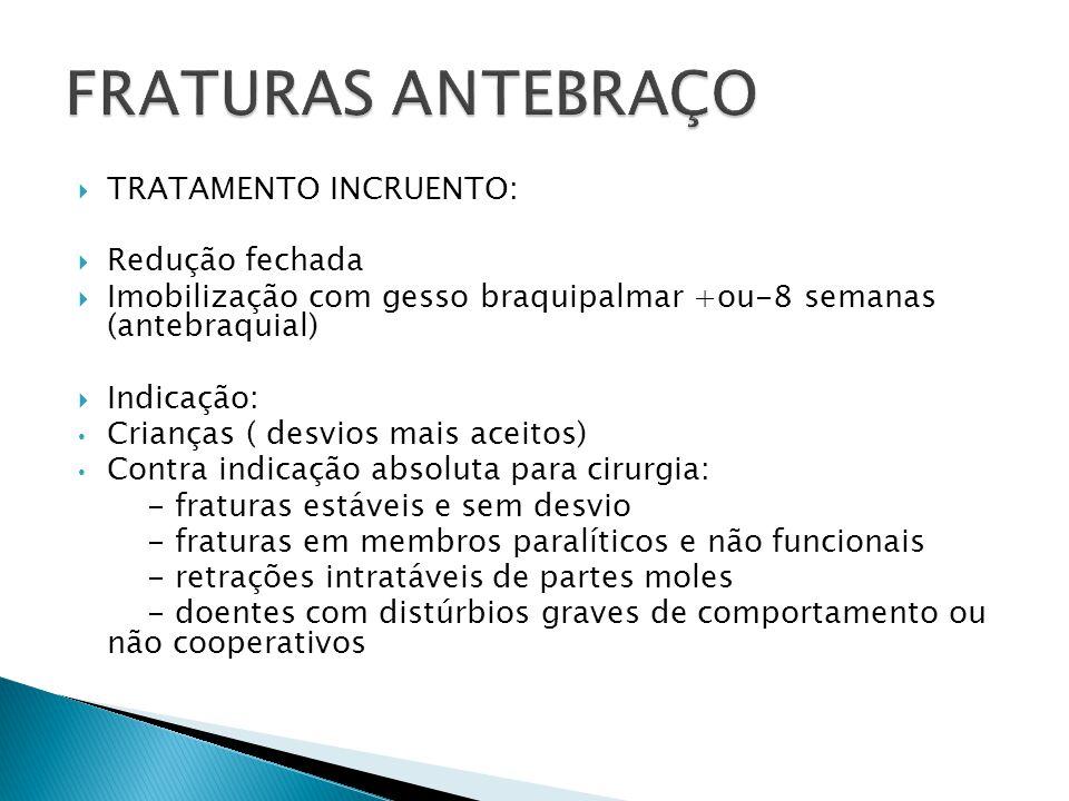 TRATAMENTO INCRUENTO: Redução fechada Imobilização com gesso braquipalmar +ou-8 semanas (antebraquial) Indicação: Crianças ( desvios mais aceitos) Con