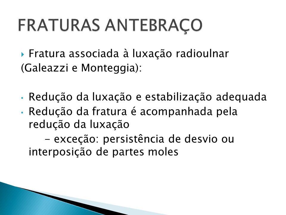 Fratura associada à luxação radioulnar (Galeazzi e Monteggia): Redução da luxação e estabilização adequada Redução da fratura é acompanhada pela reduç