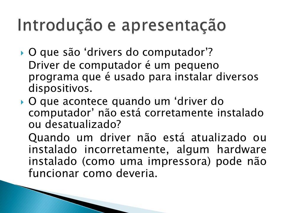 O que são drivers do computador? Driver de computador é um pequeno programa que é usado para instalar diversos dispositivos. O que acontece quando um