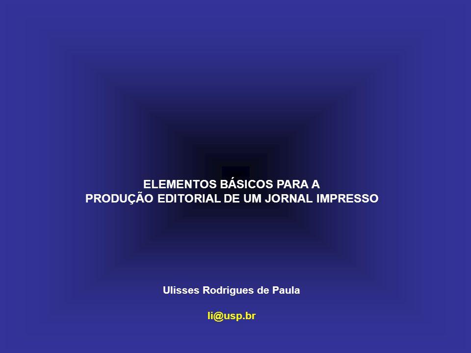 ELEMENTOS BÁSICOS PARA A PRODUÇÃO EDITORIAL DE UM JORNAL IMPRESSO Ulisses Rodrigues de Paula li@usp.br