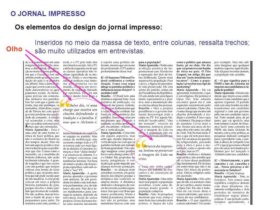 O JORNAL IMPRESSO Os elementos do design do jornal impresso: Olho Inseridos no meio da massa de texto, entre colunas, ressalta trechos; são muito util