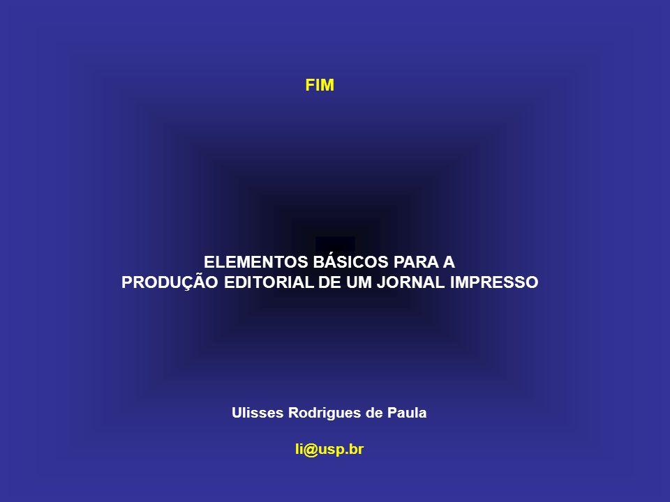 ELEMENTOS BÁSICOS PARA A PRODUÇÃO EDITORIAL DE UM JORNAL IMPRESSO Ulisses Rodrigues de Paula li@usp.br FIM
