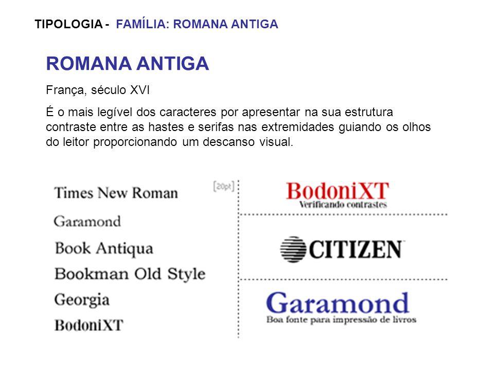 TIPOLOGIA - FAMÍLIA: ROMANA ANTIGA ROMANA ANTIGA França, século XVI É o mais legível dos caracteres por apresentar na sua estrutura contraste entre as