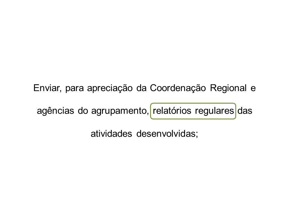 Enviar, para apreciação da Coordenação Regional e agências do agrupamento, relatórios regulares das atividades desenvolvidas;