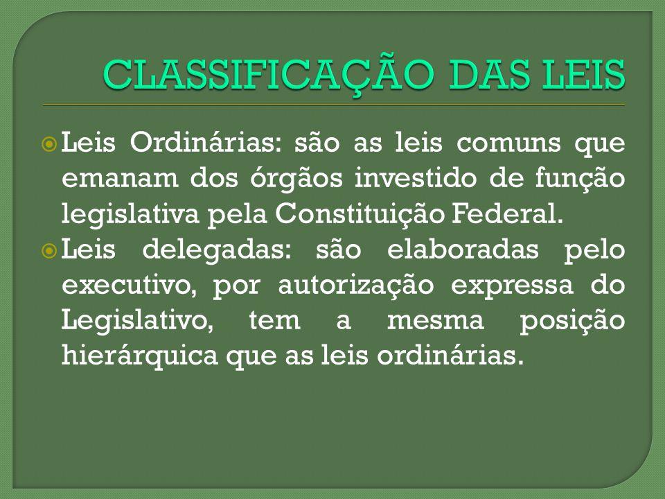 Leis Ordinárias: são as leis comuns que emanam dos órgãos investido de função legislativa pela Constituição Federal. Leis delegadas: são elaboradas pe