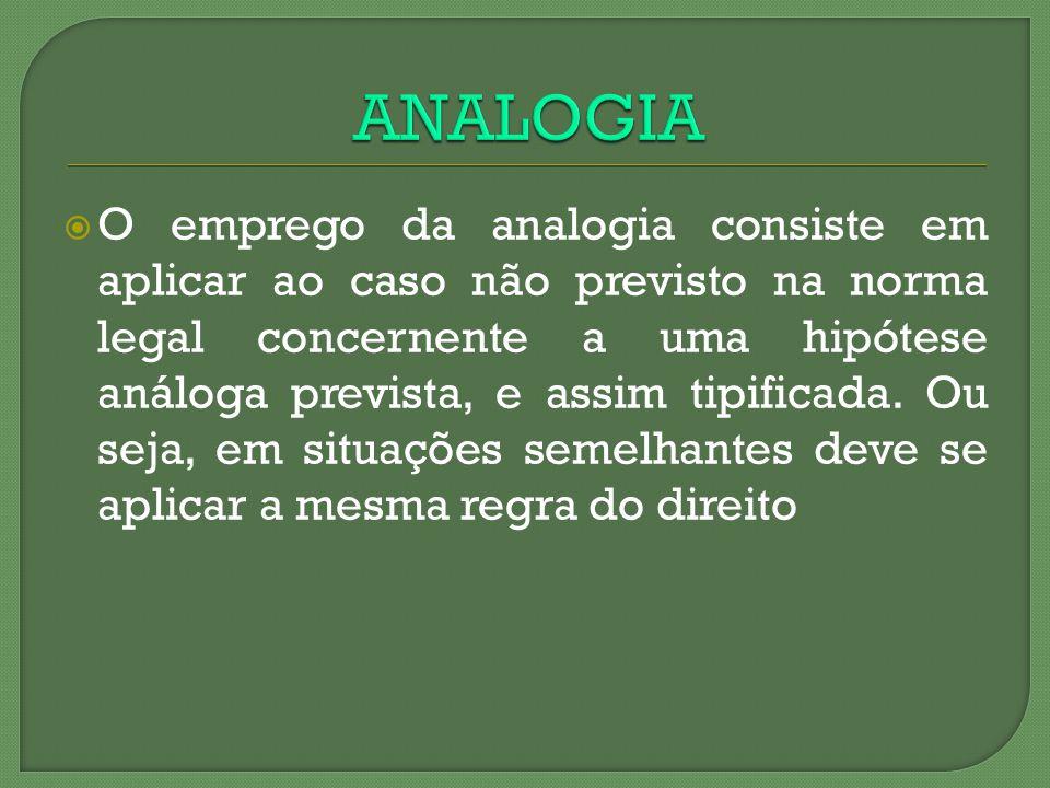 O emprego da analogia consiste em aplicar ao caso não previsto na norma legal concernente a uma hipótese análoga prevista, e assim tipificada. Ou seja