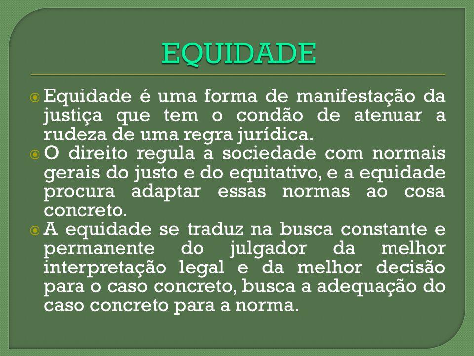 Equidade é uma forma de manifestação da justiça que tem o condão de atenuar a rudeza de uma regra jurídica. O direito regula a sociedade com normais g
