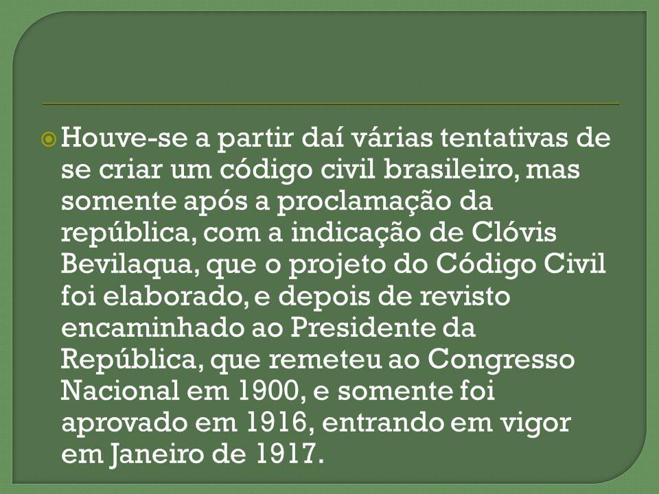 Houve-se a partir daí várias tentativas de se criar um código civil brasileiro, mas somente após a proclamação da república, com a indicação de Clóvis
