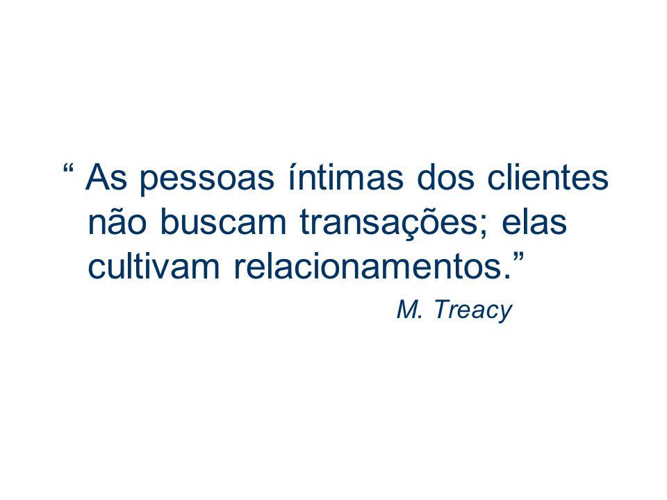 As pessoas íntimas dos clientes não buscam transações; elas cultivam relacionamentos. M. Treacy