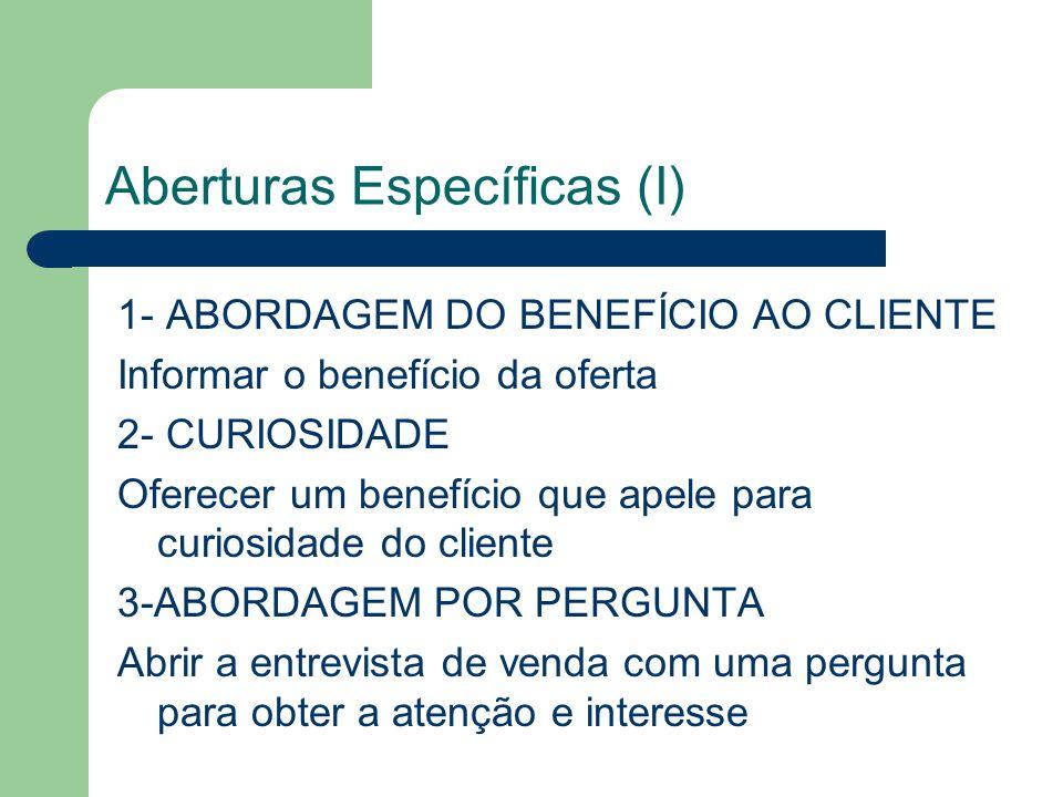 Aberturas Específicas (I) 1- ABORDAGEM DO BENEFÍCIO AO CLIENTE Informar o benefício da oferta 2- CURIOSIDADE Oferecer um benefício que apele para curiosidade do cliente 3-ABORDAGEM POR PERGUNTA Abrir a entrevista de venda com uma pergunta para obter a atenção e interesse