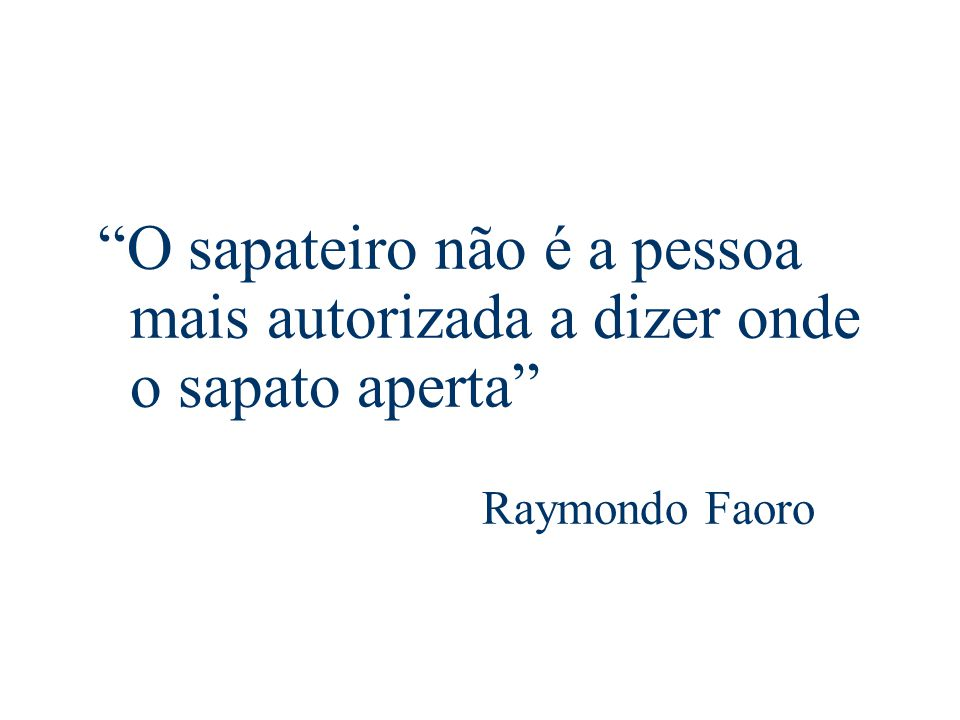 O sapateiro não é a pessoa mais autorizada a dizer onde o sapato aperta Raymondo Faoro