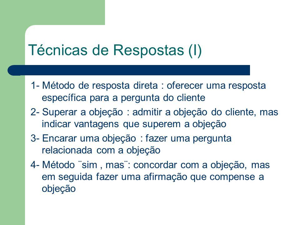 Técnicas de Respostas (I) 1- Método de resposta direta : oferecer uma resposta específica para a pergunta do cliente 2- Superar a objeção : admitir a objeção do cliente, mas indicar vantagens que superem a objeção 3- Encarar uma objeção : fazer uma pergunta relacionada com a objeção 4- Método ¨sim, mas¨: concordar com a objeção, mas em seguida fazer uma afirmação que compense a objeção