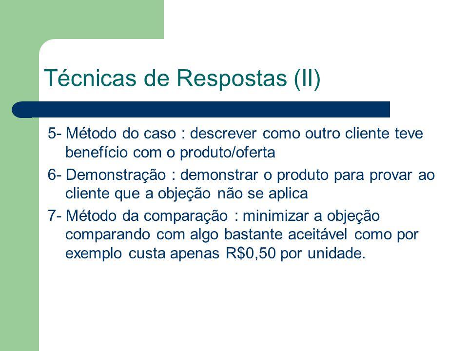 Técnicas de Respostas (II) 5- Método do caso : descrever como outro cliente teve benefício com o produto/oferta 6- Demonstração : demonstrar o produto para provar ao cliente que a objeção não se aplica 7- Método da comparação : minimizar a objeção comparando com algo bastante aceitável como por exemplo custa apenas R$0,50 por unidade.