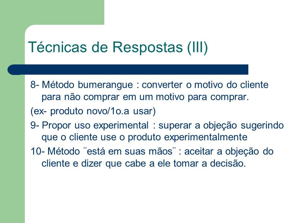 Técnicas de Respostas (III) 8- Método bumerangue : converter o motivo do cliente para não comprar em um motivo para comprar.