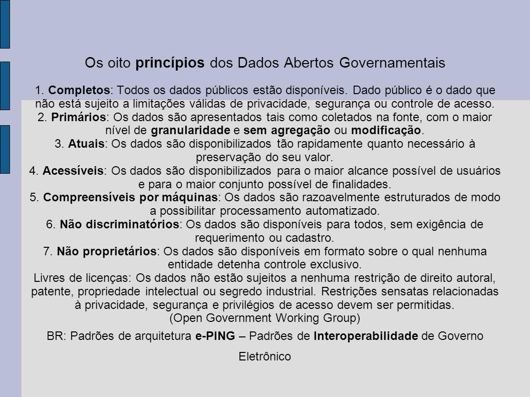 Os oito princípios dos Dados Abertos Governamentais 1. Completos: Todos os dados públicos estão disponíveis. Dado público é o dado que não está sujeit