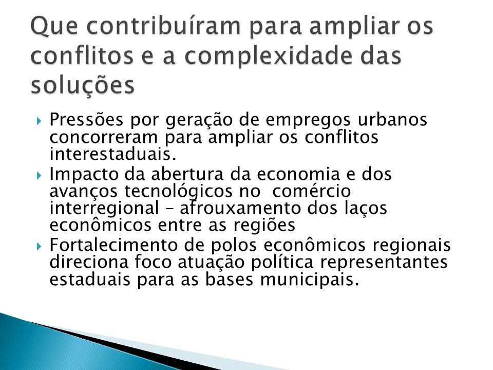 Pressões por geração de empregos urbanos concorreram para ampliar os conflitos interestaduais. Impacto da abertura da economia e dos avanços tecnológi
