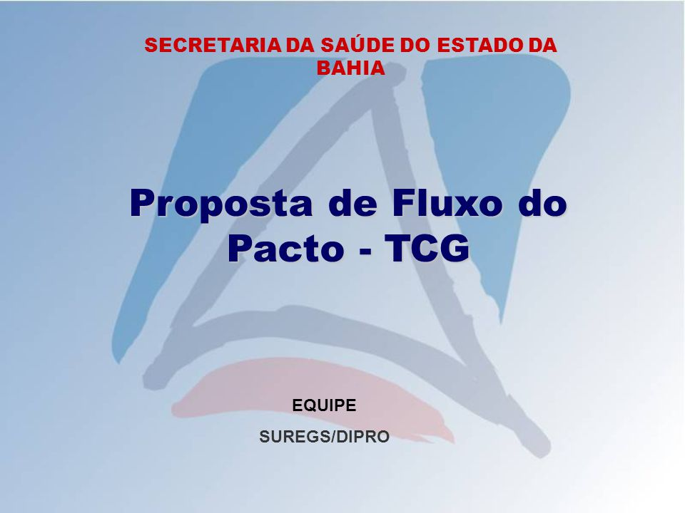 SECRETARIA DA SAÚDE DO ESTADO DA BAHIA Proposta de Fluxo do Pacto - TCG EQUIPE SUREGS/DIPRO