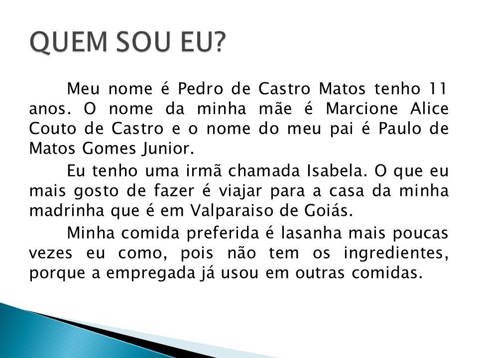 Meu nome é Pedro de Castro Matos tenho 11 anos. O nome da minha mãe é Marcione Alice Couto de Castro e o nome do meu pai é Paulo de Matos Gomes Junior