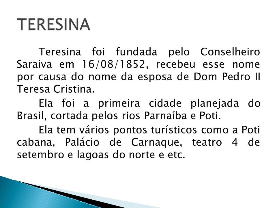 Teresina foi fundada pelo Conselheiro Saraiva em 16/08/1852, recebeu esse nome por causa do nome da esposa de Dom Pedro II Teresa Cristina. Ela foi a