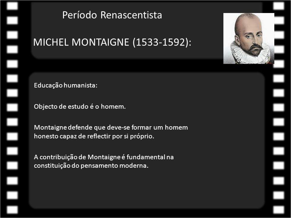 Período Renascentista MICHEL MONTAIGNE (1533-1592): Educação humanista: Objecto de estudo é o homem. Montaigne defende que deve-se formar um homem hon