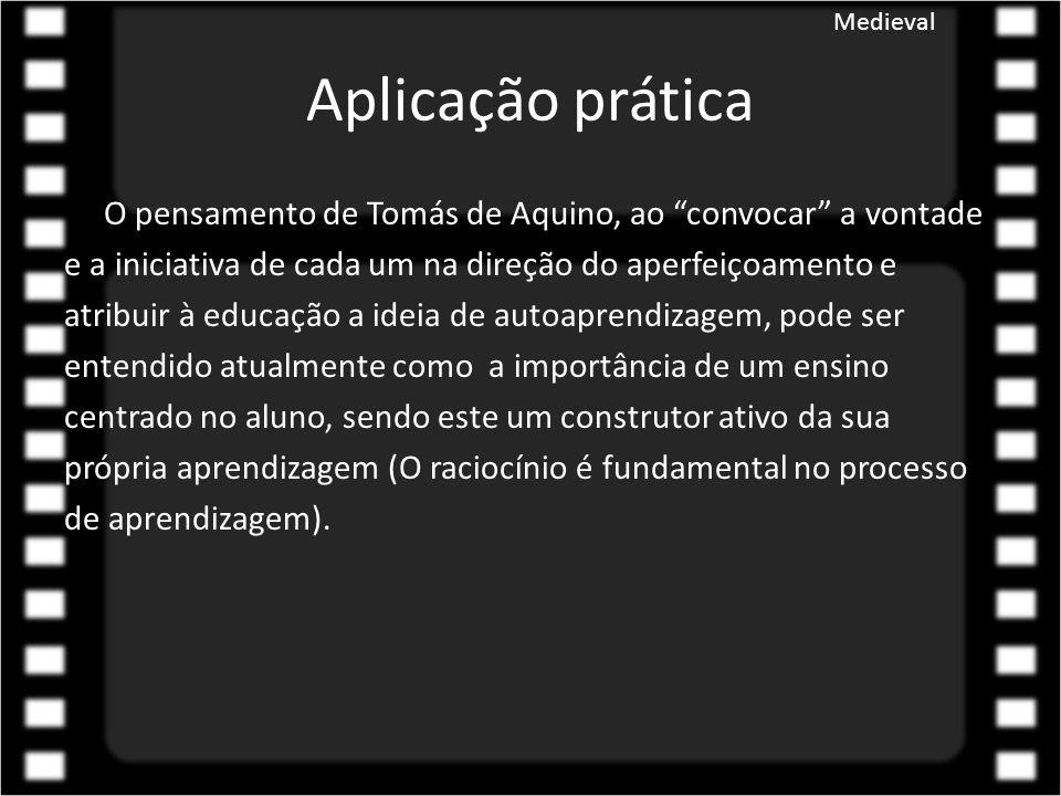 Aplicação prática O pensamento de Tomás de Aquino, ao convocar a vontade e a iniciativa de cada um na direção do aperfeiçoamento e atribuir à educação