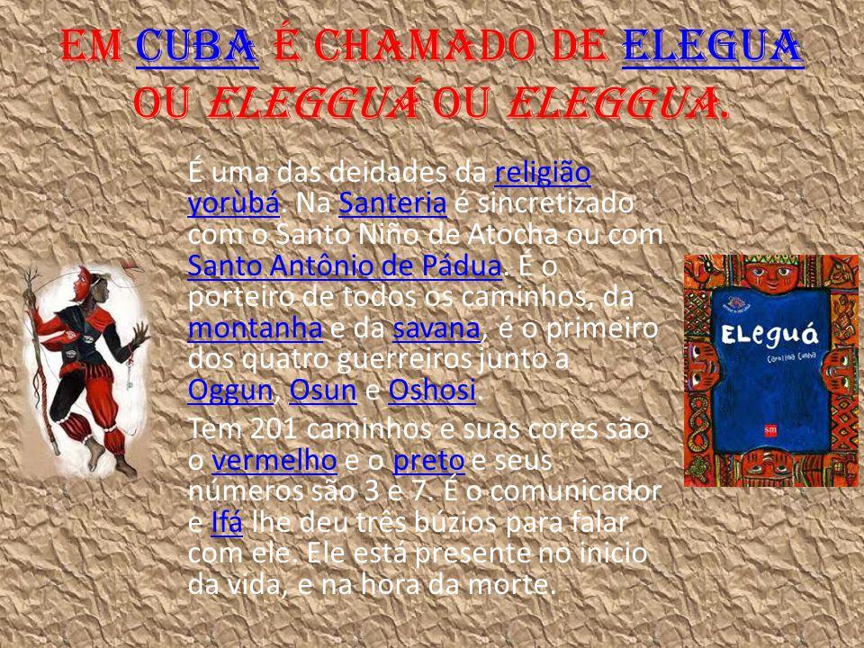 Em Cuba é chamado de Elegua ou Elegguá ou Eleggua.CubaElegua É uma das deidades da religião yorùbá. Na Santeria é sincretizado com o Santo Niño de Ato