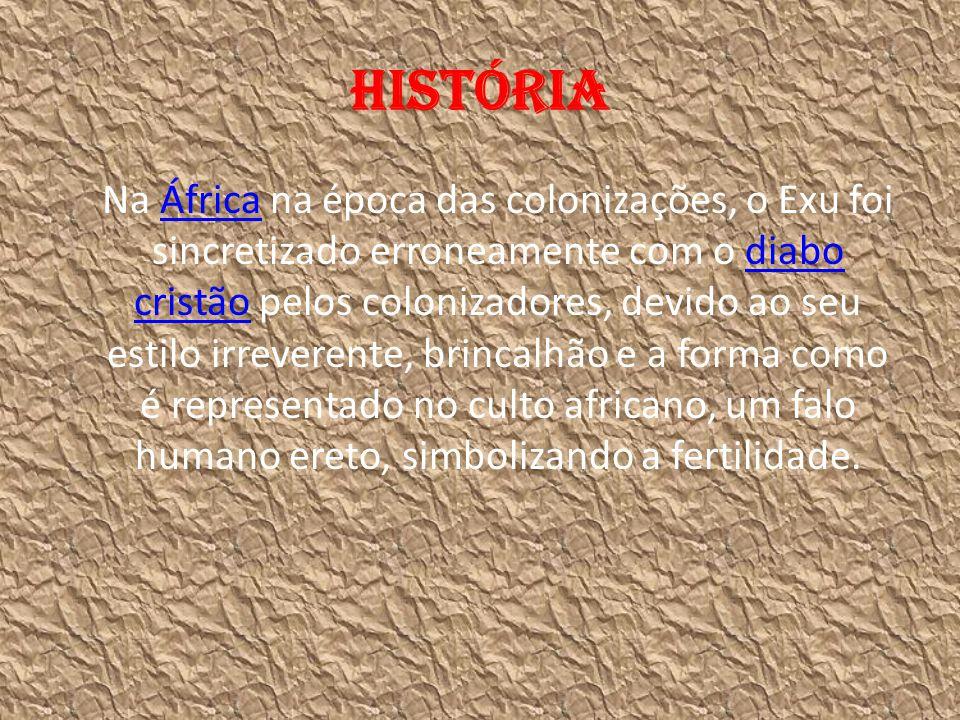 História Na África na época das colonizações, o Exu foi sincretizado erroneamente com o diabo cristão pelos colonizadores, devido ao seu estilo irreve